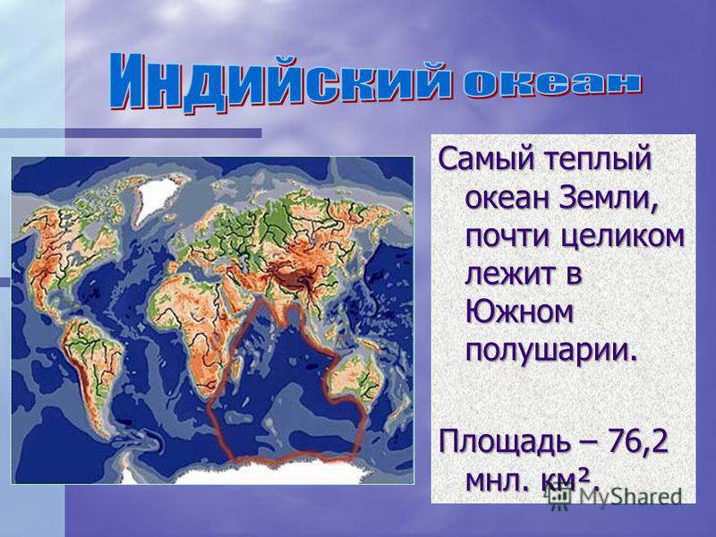 Самый теплый океан Земли, почти целиком лежит в Южном полушарии. Площадь – 76,2 млн. км².
