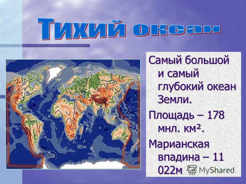 Самый большой и самый глубокий океан Земли. Площадь – 178 млн. км². Марианская впадина – 11 022 м