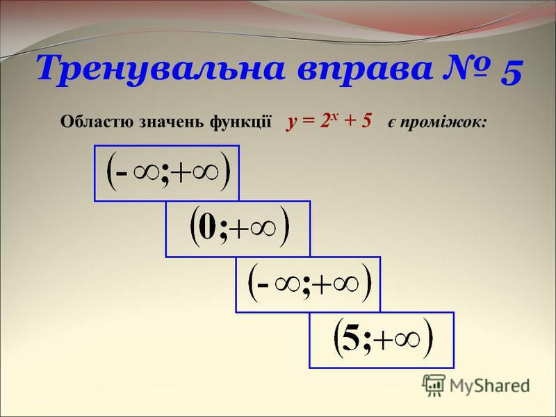 Тренувальна вправа 5 Областю значень функції y = 2 x + 5 є проміжок: