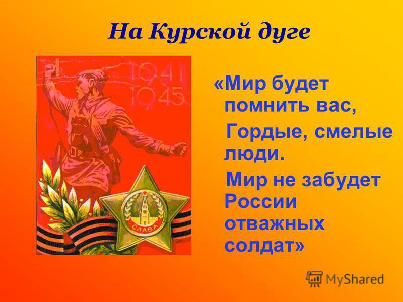 «Мир будет помнить вас, Гордые, смелые люди. Мир не забудет России отважных солдат» На Курской дуге