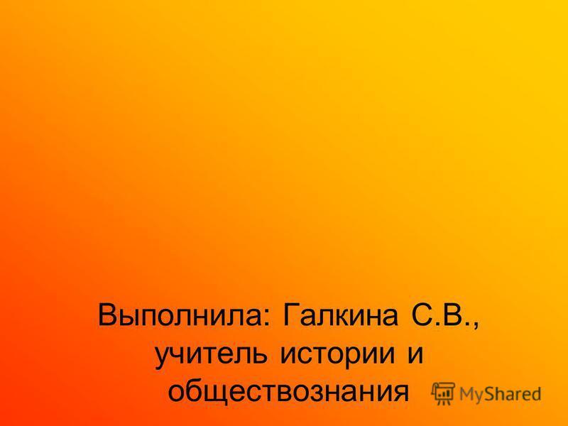 Выполнила: Галкина С.В., учитель истории и обществознания