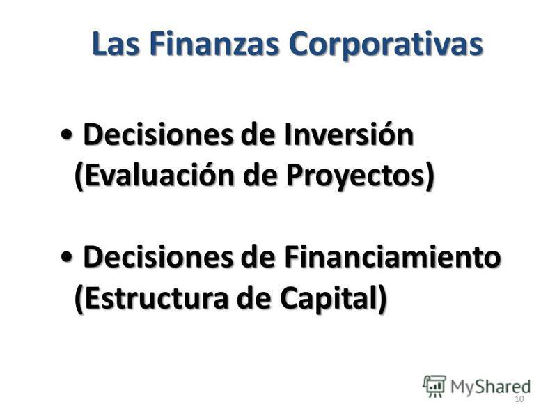 10 Decisiones de Inversión Decisiones de Inversión (Evaluación de Proyectos) (Evaluación de Proyectos) Decisiones de Financiamiento Decisiones de Financiamiento (Estructura de Capital) (Estructura de Capital) Las Finanzas Corporativas