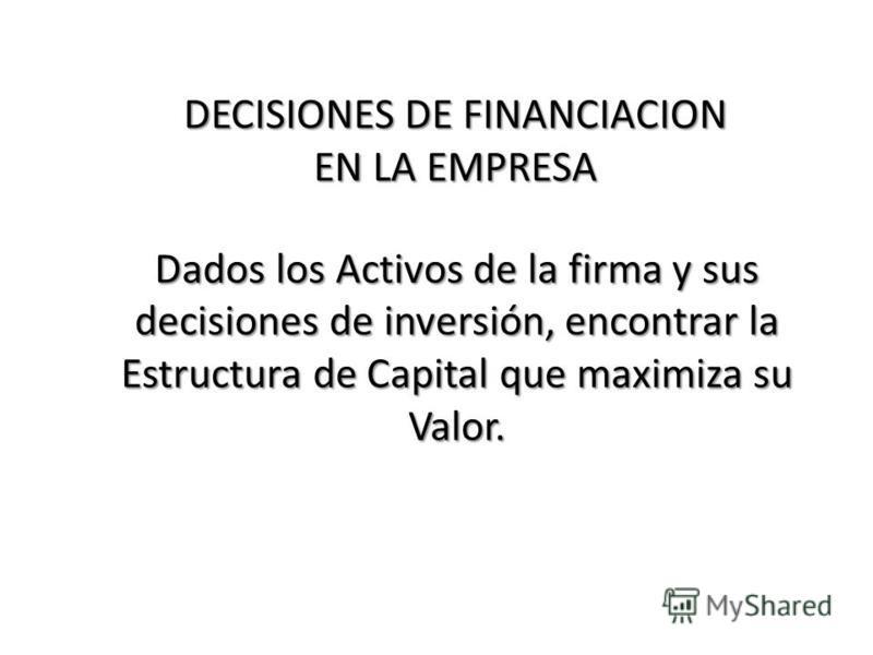 Dados los Activos de la firma y sus decisiones de inversión, encontrar la Estructura de Capital que maximiza su Valor. DECISIONES DE FINANCIACION EN LA EMPRESA