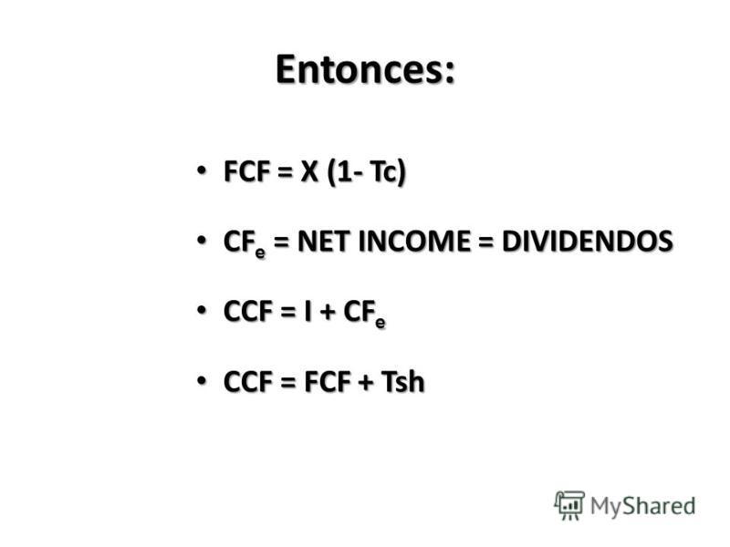 Entonces: FCF = X (1- Tc) FCF = X (1- Tc) CF e = NET INCOME = DIVIDENDOS CF e = NET INCOME = DIVIDENDOS CCF = I + CF e CCF = I + CF e CCF = FCF + Tsh CCF = FCF + Tsh