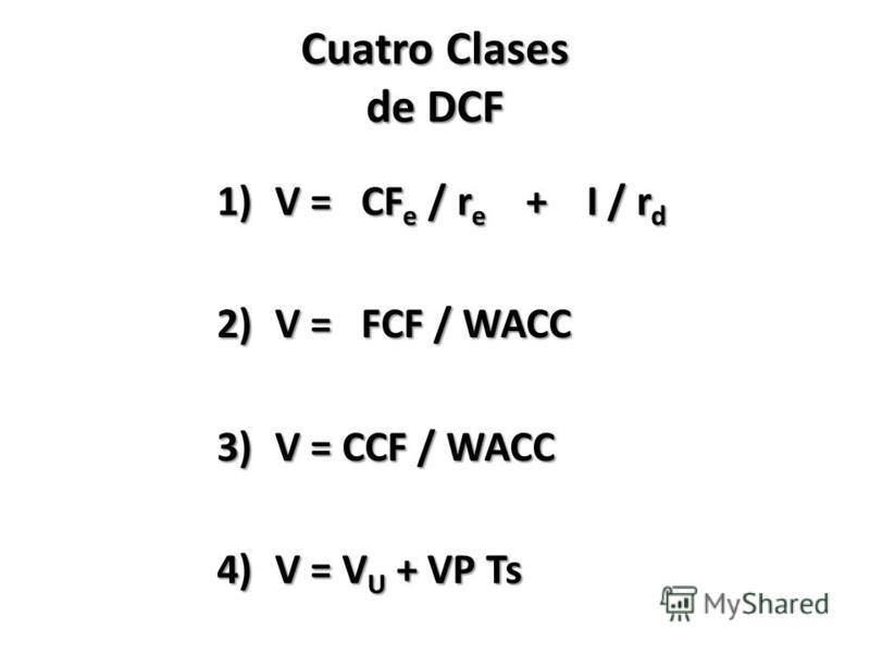 Cuatro Clases de DCF 1)V = CF e / r e + I / r d 2)V = FCF / WACC 3)V = CCF / WACC 4)V = V U + VP Ts