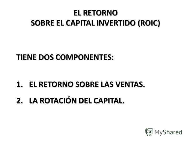 EL RETORNO SOBRE EL CAPITAL INVERTIDO (ROIC) TIENE DOS COMPONENTES: 1.EL RETORNO SOBRE LAS VENTAS. 2.LA ROTACIÓN DEL CAPITAL.
