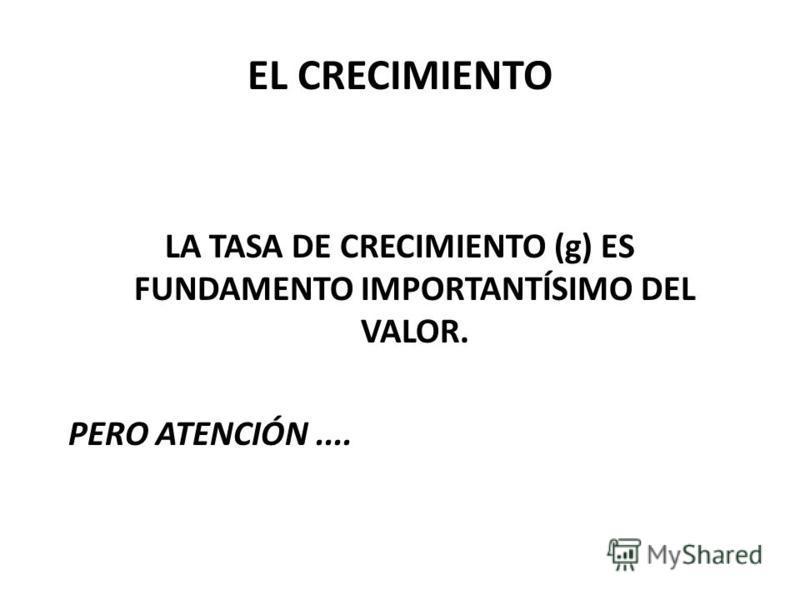 EL CRECIMIENTO LA TASA DE CRECIMIENTO (g) ES FUNDAMENTO IMPORTANTÍSIMO DEL VALOR. PERO ATENCIÓN....