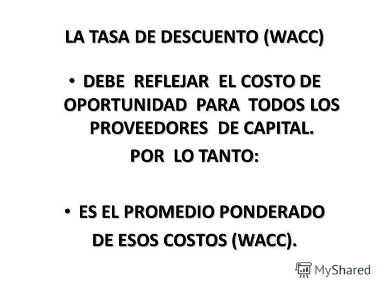 LA TASA DE DESCUENTO (WACC) DEBE REFLEJAR EL COSTO DE OPORTUNIDAD PARA TODOS LOS PROVEEDORES DE CAPITAL. DEBE REFLEJAR EL COSTO DE OPORTUNIDAD PARA TODOS LOS PROVEEDORES DE CAPITAL. POR LO TANTO: ES EL PROMEDIO PONDERADO ES EL PROMEDIO PONDERADO DE E
