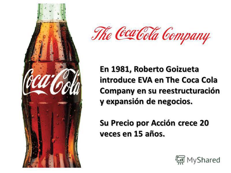En 1981, Roberto Goizueta introduce EVA en The Coca Cola Company en su reestructuración y expansión de negocios. Su Precio por Acción crece 20 veces en 15 años.