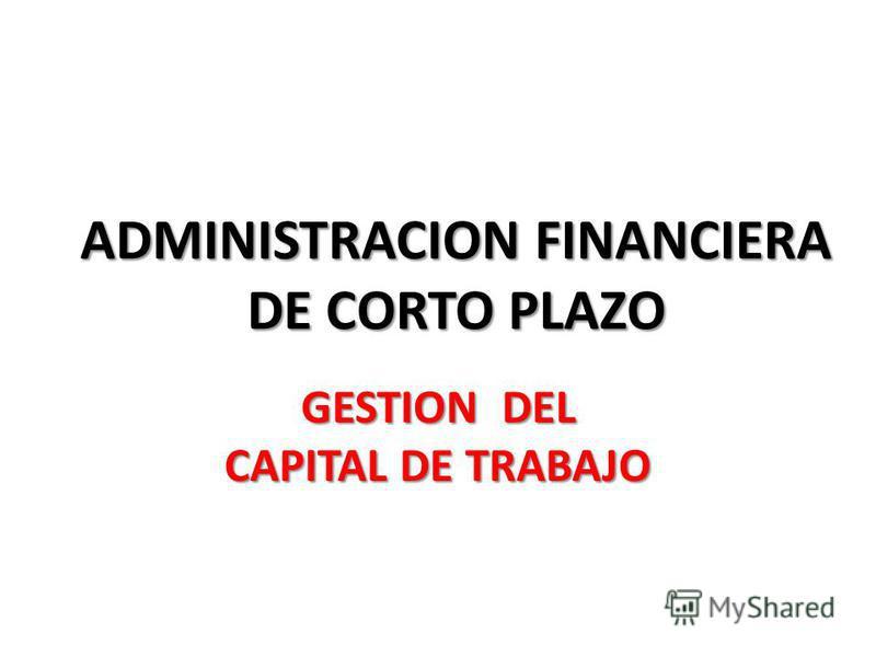 ADMINISTRACION FINANCIERA DE CORTO PLAZO GESTION DEL CAPITAL DE TRABAJO