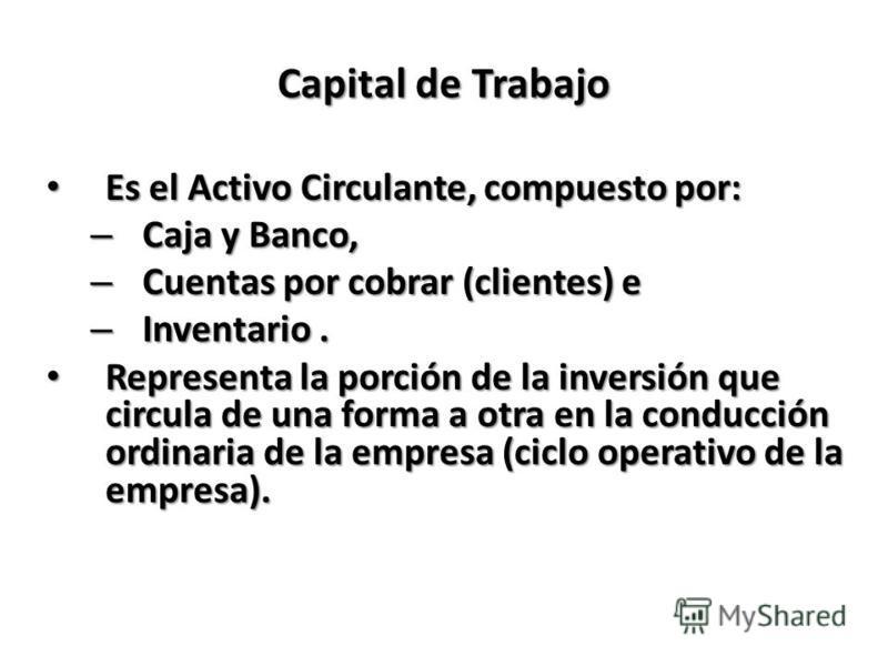 Capital de Trabajo Es el Activo Circulante, compuesto por: Es el Activo Circulante, compuesto por: – Caja y Banco, – Cuentas por cobrar (clientes) e – Inventario. Representa la porción de la inversión que circula de una forma a otra en la conducción