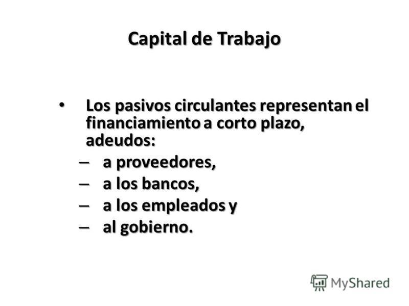 Capital de Trabajo Los pasivos circulantes representan el financiamiento a corto plazo, adeudos: Los pasivos circulantes representan el financiamiento a corto plazo, adeudos: – a proveedores, – a los bancos, – a los empleados y – al gobierno.