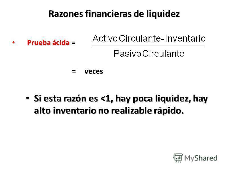Razones financieras de liquidez Si esta razón es <1, hay poca liquidez, hay alto inventario no realizable rápido. Si esta razón es <1, hay poca liquidez, hay alto inventario no realizable rápido. Prueba ácida = Prueba ácida = = veces = veces