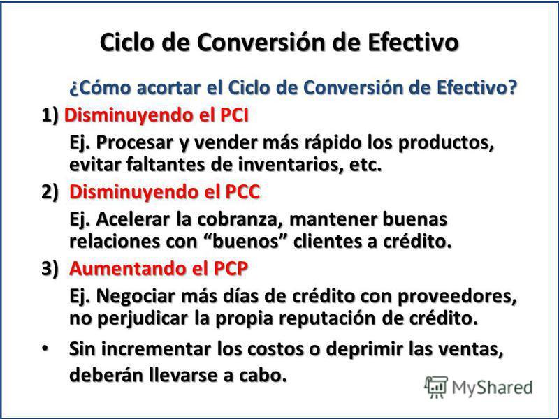 ¿Cómo acortar el Ciclo de Conversión de Efectivo? 1) Disminuyendo el PCI Ej. Procesar y vender más rápido los productos, evitar faltantes de inventarios, etc. 2)Disminuyendo el PCC Ej. Acelerar la cobranza, mantener buenas relaciones con buenos clien