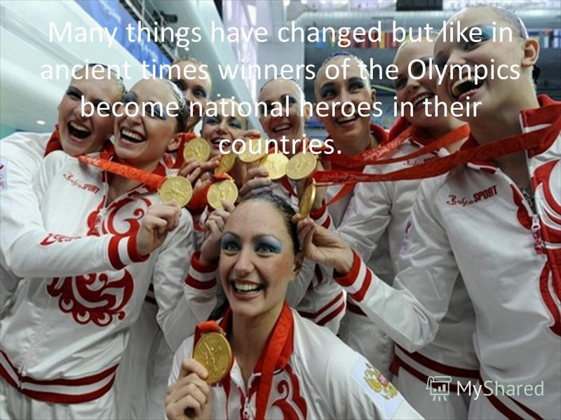 Many things have changed but like in ancient times winners of the Olympics become national heroes in their countries.