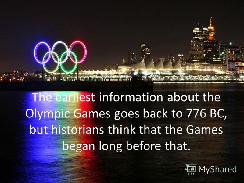 The earliest information about the Olympic Games goes back to 776 BC, but historians think that the Games began long before that.