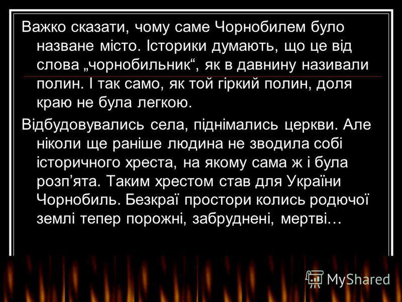 Важко сказати, чому саме Чорнобилем було назване місто. Історики думають, що це від слова чорнобильник, як в давнину називали полин. І так само, як той гіркий полин, доля краю не була легкою. Відбудовувались села, піднімались церкви. Але ніколи ще ра
