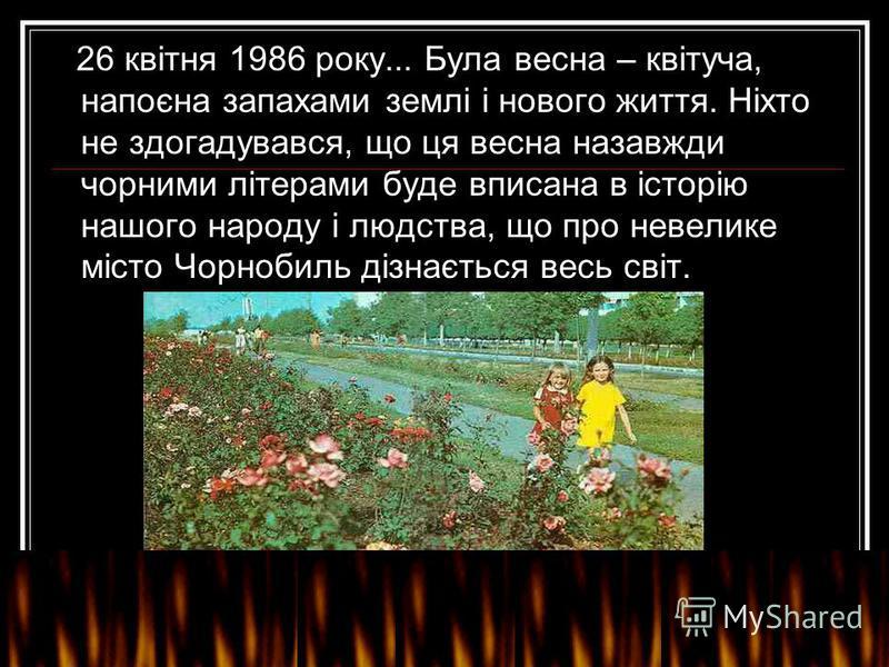 26 квітня 1986 року... Була весна – квітуча, напоєна запахами землі і нового життя. Ніхто не здогадувався, що ця весна назавжди чорними літерами буде вписана в історію нашого народу і людства, що про невелике місто Чорнобиль дізнається весь світ.