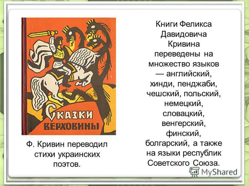 Ф. Кривин переводил стихи украинских поэтов. Книги Феликса Давидовича Кривина переведены на множество языков английский, хинди, пенджаби, чешский, польский, немецкий, словацкий, венгерский, финский, болгарский, а также на языки республик Советского С