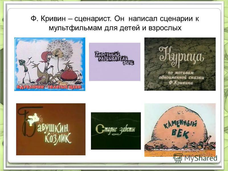 Ф. Кривин – сценарист. Он написал сценарии к мультфильмам для детей и взрослых
