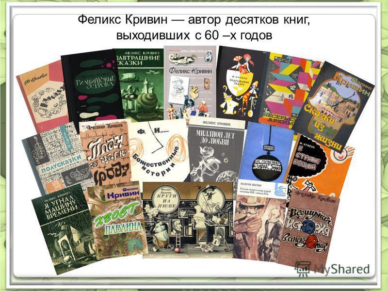 Феликс Кривин автор десятков книг, выходивших с 60 –х годов