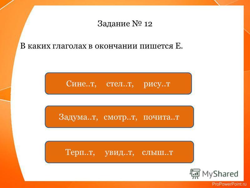 Задание 12 В каких глаголах в окончании пишется Е. Сине..т, стел..т, рису..т Задума..т, смотр..т, почета..т Терп..т, увид..т, слышьь..т