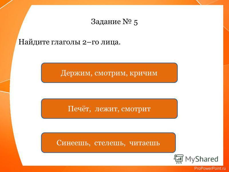 Задание 5 Найдите глаголы 2–го лица. Синеешь, стелешь, читаешь Печёт, лежит, смотрит Держим, смотрим, кричим