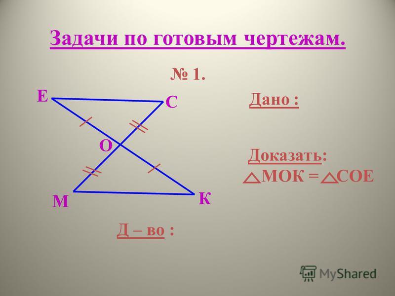 Задачи по готовым чертежам. М К О Е С 1. Дано : Доказать: МОК = СОЕ Д – во :