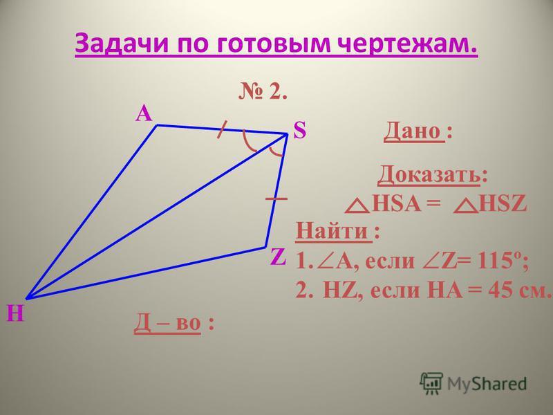 Задачи по готовым чертежам. 2. H S A Z Дано : Доказать: HSA = HSZ Найти : 1. А, если Z= 115º; 2. HZ, если HA = 45 см. Д – во :