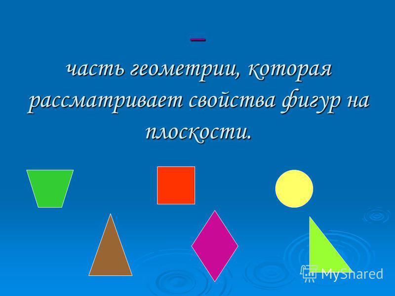 – часть геометрии, которая рассматривает свойства фигур на плоскости.