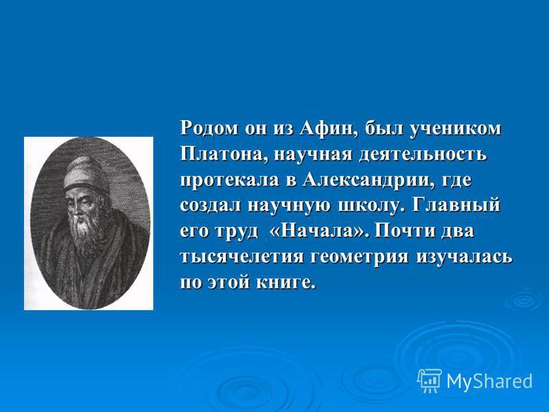 Родом он из Афин, был учеником Платона, научная деятельность протекала в Александрии, где создал научную школу. Главный его труд «Начала». Почти два тысячелетия геометрия изучалась по этой книге.