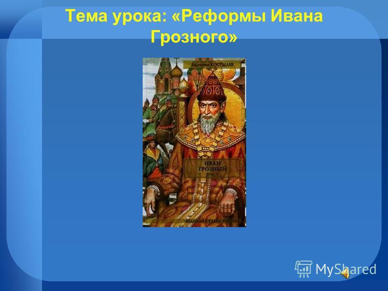 Тема урока: «Реформы Ивана Грозного»