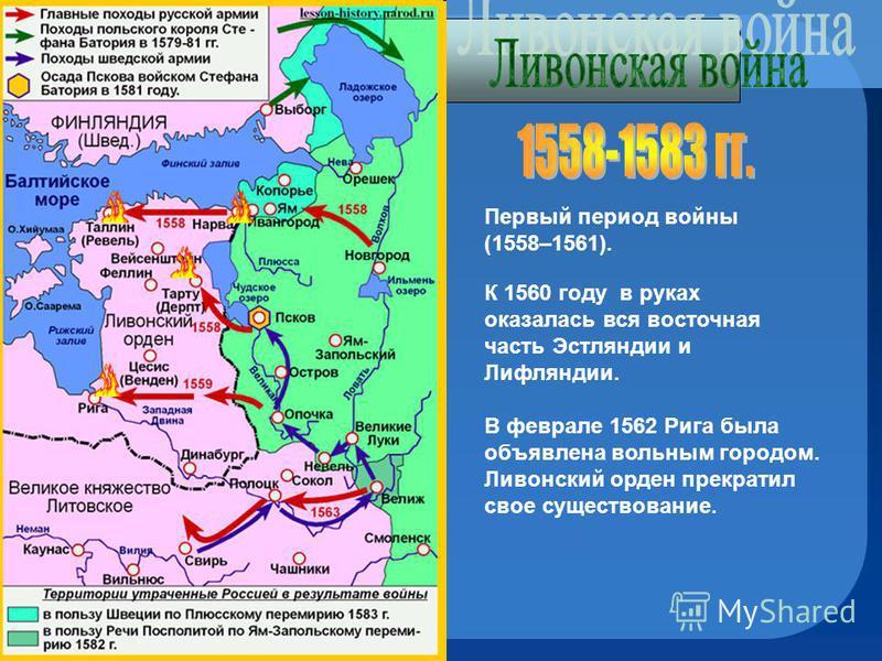Первый период войны (1558–1561). К 1560 году в руках оказалась вся восточная часть Эстляндии и Лифляндии. В феврале 1562 Рига была объявлена вольным городом. Ливонский орден прекратил свое существование.