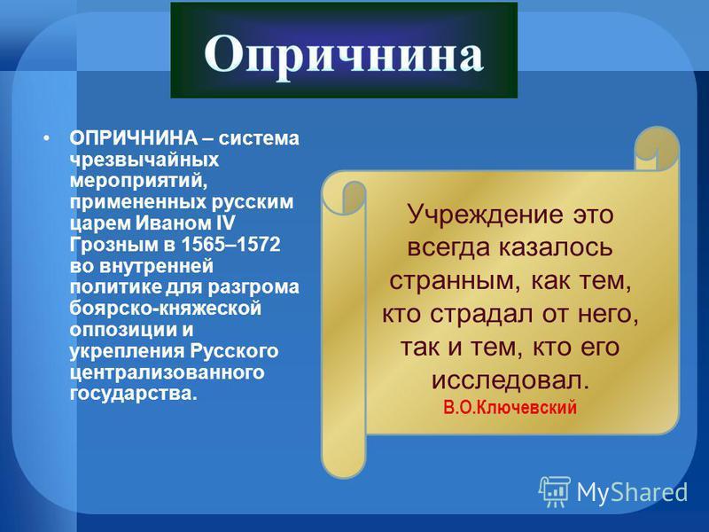 ОПРИЧНИНА – система чрезвычайных мероприятий, примененных русским царем Иваном IV Грозным в 1565–1572 во внутренней политике для разгрома боярско-княжеской оппозиции и укрепления Русского централизованного государства. Учреждение это всегда казалось