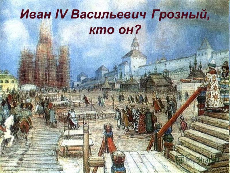 Иван IV Васильевич Грозный, кто он?