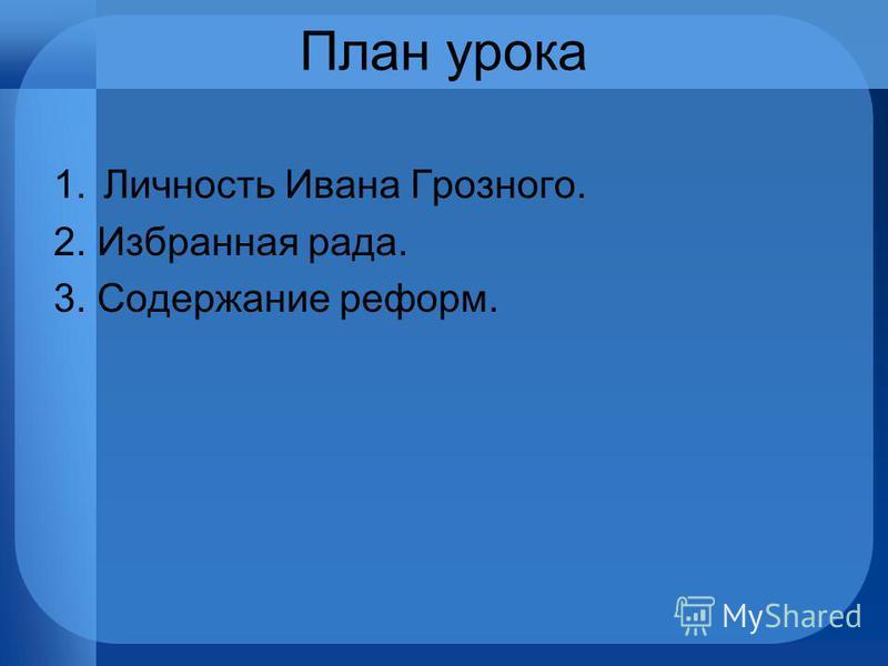 План урока 1. Личность Ивана Грозного. 2. Избранная рада. 3. Содержание реформ.