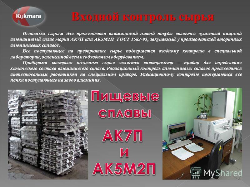 Основным сырьем для производства алюминиевой литой посуды является чушковый пищевой алюминиевый сплав марки АК7П или АК5М2П ГОСТ 1583-93, закупаемый у производителей вторичных алюминиевых сплавов. Все поступающее на предприятие сырье подвергается вхо
