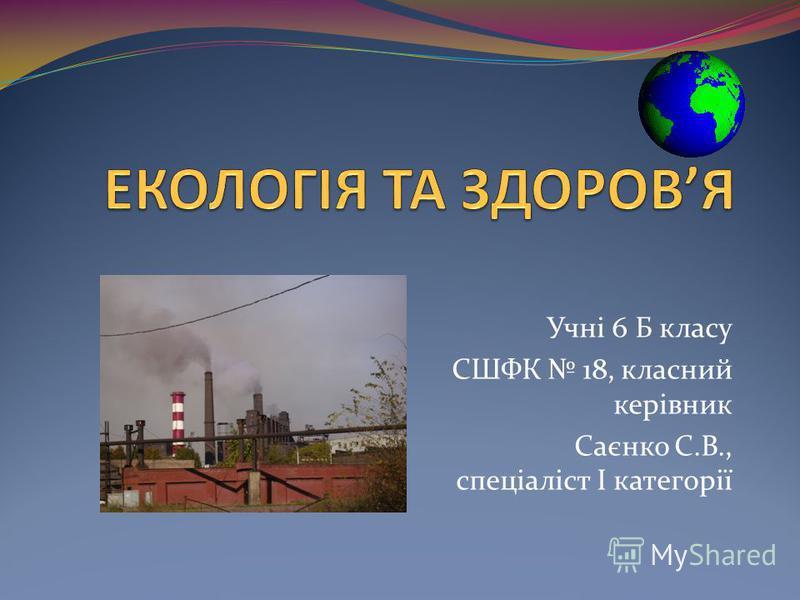 Учні 6 Б класу СШФК 18, класний керівник Саєнко С.В., спеціаліст І категорії