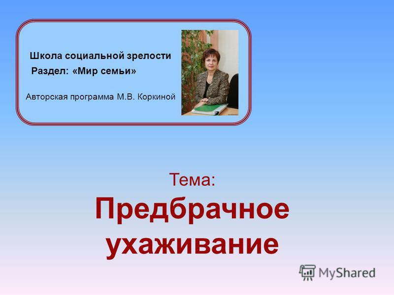 Школа социальной зрелости Раздел: «Мир семьи» Авторская программа М.В. Коркиной Тема: Предбрачное ухаживание