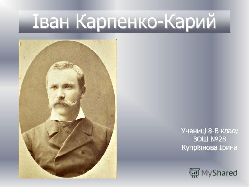 Іван Карпенко-Карий Учениці 8-В класу ЗОШ 28 Купріянова Ірина