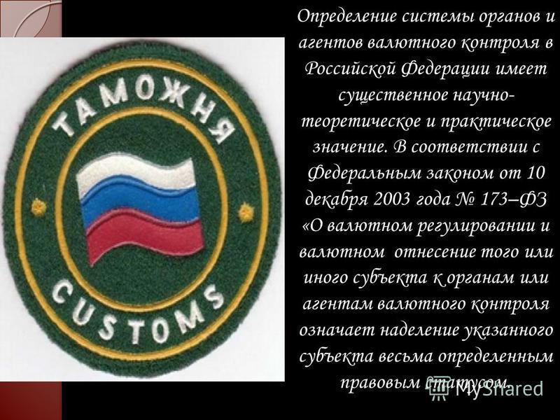 Определение системы органов и агентов валютного контроля в Российской Федерации имеет существенное научно- теоретическое и практическое значение. В соответствии с Федеральным законом от 10 декабря 2003 года 173–ФЗ «О валютном регулировании и валютном