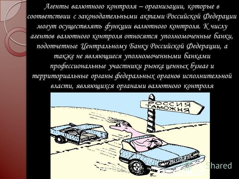 Агенты валютного контроля – организации, которые в соответствии с законодательными актами Российской Федерации могут осуществлять функции валютного контроля. К числу агентов валютного контроля относятся уполномоченные банки, подотчетные Центральному
