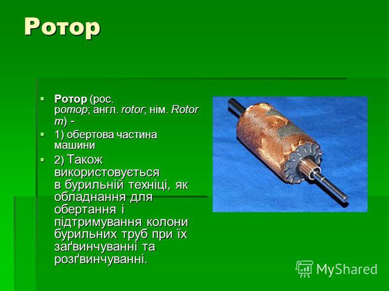 Ротор Ротор (рос. ротор; англ. rotor; нім. Rotor m) - Ротор (рос. ротор; англ. rotor; нім. Rotor m) - 1) обертова частина машини 1) обертова частина машини 2) Також використовується в бурильній техніці, як обладнання для обертання і підтримування кол