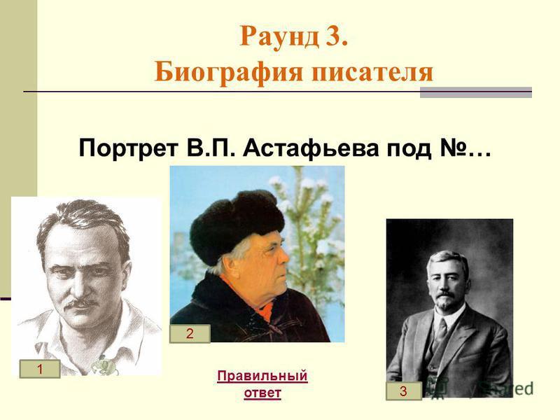 Раунд 3. Биография писателя Правильный ответ Портрет В.П. Астафьева под … 1 2 3