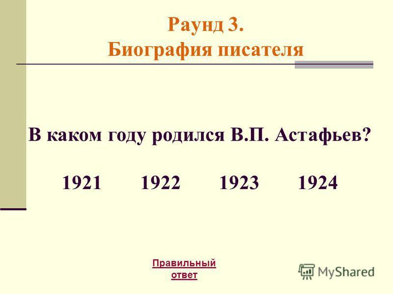 Раунд 3. Биография писателя Правильный ответ В каком году родился В.П. Астафьев? 1921192219231924