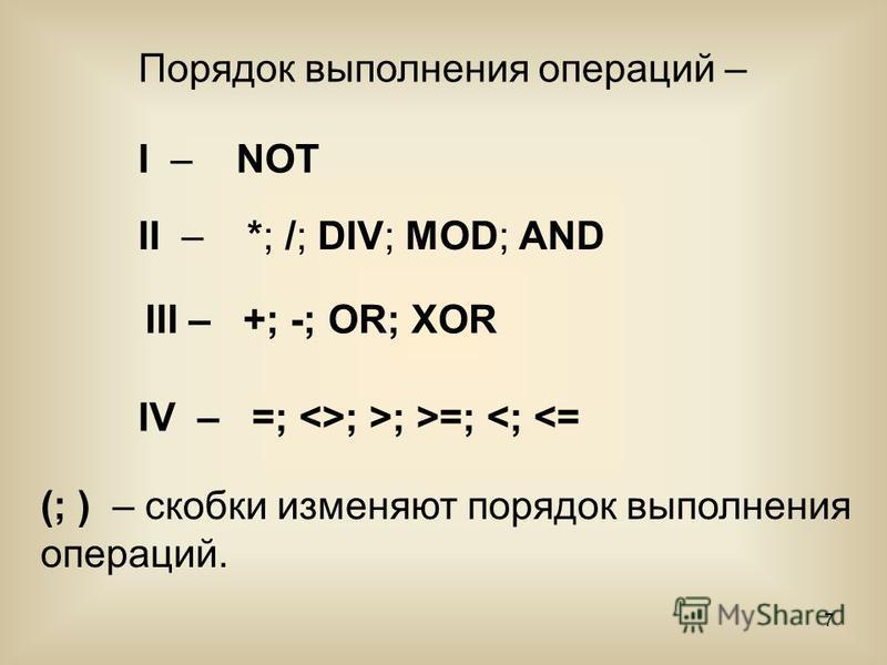 7 II – *; /; DIV; MOD; AND (; ) – скобки изменяют порядок выполнения операций. Порядок выполнения операций – I – NOT III – +; -; OR; XOR IV – =; <>; >; >=; <; <=