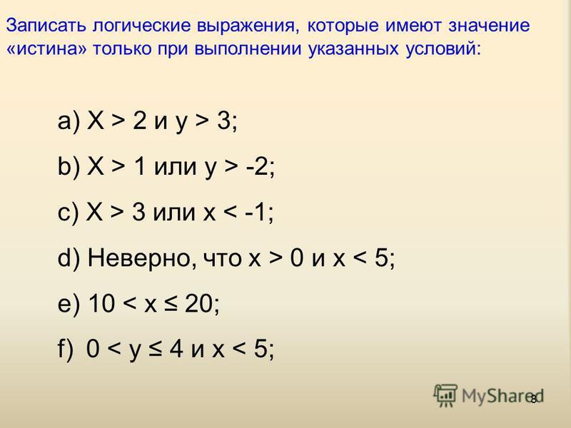 8 Записать логические выражения, которые имеют значение «истина» только при выполнении указанных условий: a) X > 2 и y > 3; b) X > 1 или y > -2; c) X > 3 или x < -1; d) Неверно, что x > 0 и x < 5; e) 10 < x 20; f) 0 < y 4 и x < 5;