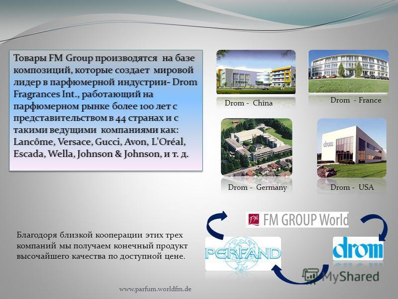 Drom - China Drom - France Drom - GermanyDrom - USA Благодоря близкой кооперации этих трех компаний мы получаем конечный продукт высочайшего качества по доступной цене. Товары FM Group производятся на базе композиций, которые создает мировой лидер в