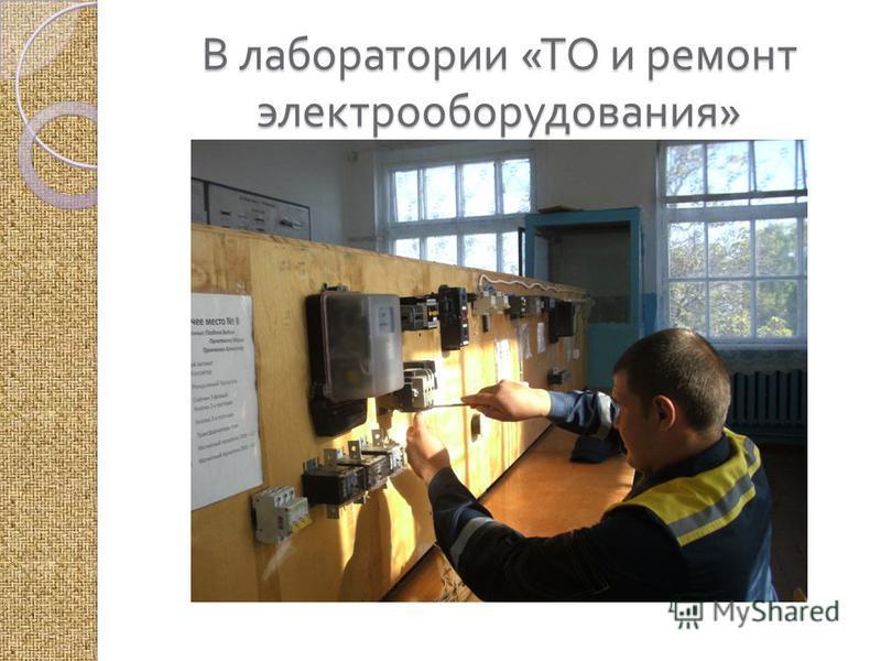 В лаборатории « ТО и ремонт электрооборудования »