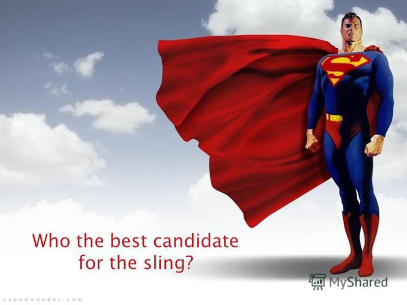 Who the best candidate for the sling? Mild and average forms of urinary incontinence (pad-test no more than 400 ml) Presence of residual sphincter function: - ability to reach the toilet with a sufficient volume of urine (200 ml) - ability to close u